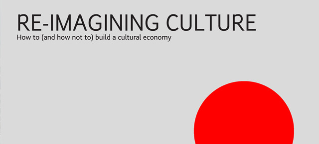 Re-imagining Culture: How to (and how not to) build a cultural economy